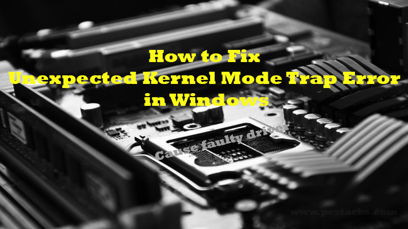 How to fix UNEXPECTED_KERNEL_MODE_TRAP?